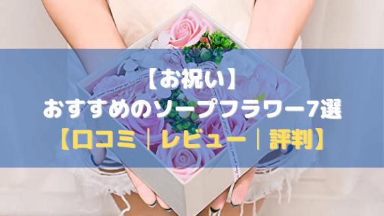 【お祝い】おすすめのソープフラワー7選【口コミ・評判・レビュー】