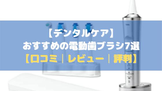 【デンタルケア】おすすめの電動歯ブラシ7選【口コミ・評判・まとめ】