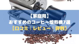 【家庭用】おすすめのコーヒー焙煎機7選【価格比較・評判・まとめ】