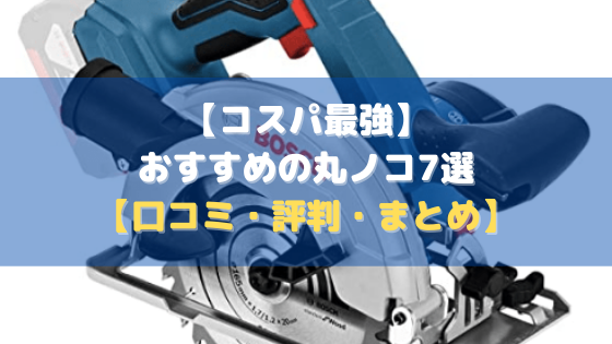 【コスパ最強】おすすめの丸ノコ7選【口コミ・評判・まとめ】
