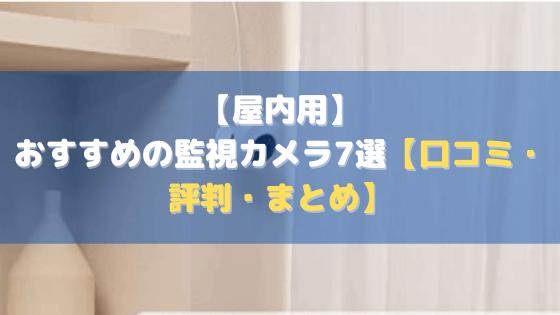【屋内用】おすすめの監視カメラ7選【口コミ・評判・まとめ】